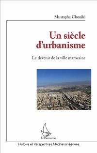Un siècle d'urbanisme : le devenir de la ville marocaine