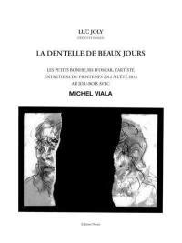 La dentelle de beaux jours : les petits bonheurs d'Oscar, l'artiste : entretiens du printemps 2012 à l'été 2013 au Joli-Bois avec Michel Viala