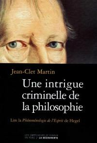 Une intrigue criminelle de la philosophie : lire La phénoménologie de l'Esprit de Hegel