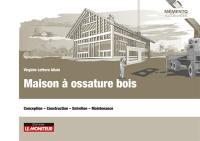 Maison à ossature bois : conception, construction, entretien, maintenance