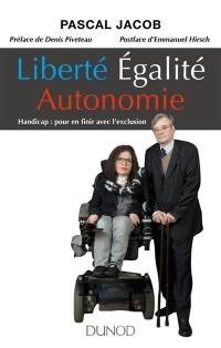 Liberté, égalité, autonomie : handicap : pour en finir avec l'exclusion
