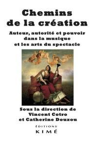 Chemins de la création : auteur, autorité et pouvoir dans la musique et les arts du spectacle