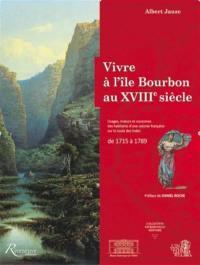 Vivre à l'île Bourbon au XVIIIe siècle : usages, moeurs et coutumes d'une colonie française sur la route des Indes : de 1715 à 1789