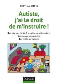 Autiste, j'ai le droit de m'instruire ! : des séances de A à Z pour l'école et la maison, une approche novatrice, des outils sur mesure