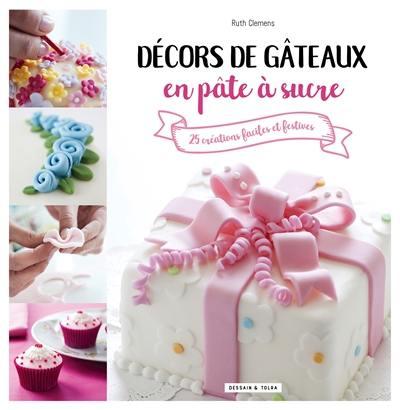 Décors de gâteaux en pâte à sucre : 25 créations faciles et festives