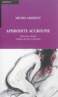 Aphrodite accroupie : morceaux choisis traduits du grec et du latin