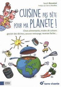 Cuisine pas bête pour ma planète ! : choix alimentaires, modes de cuisson, gestion des déchets, astuces nettoyage, recettes faciles...