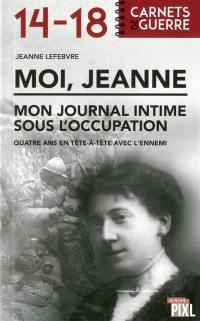 Moi, Jeanne : mon journal intime sous l'occupation : quatre ans en tête à tête avec l'ennemi