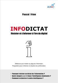 Infodictat : résister et s'informer à l'heure du digital : réflexions pour résister au piège de l'information, propositions pour s'informer en situation de surinform