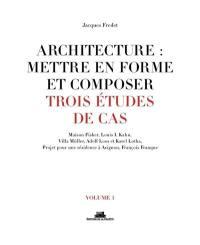 Architecture, mettre en forme et composer : trois études de cas : Maison Fisher, Louis I. Kahn, Villa Müller.... Volume 1