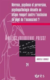 Analyse freudienne presse. n° 24, Névrose, psychose et perversion, psychopatologie désuète ou ultime rempart contre l'exclusion du sujet de l'inconscient ?