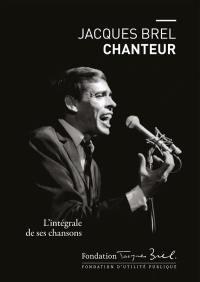 Jacques Brel chanteur : l'intégrale de ses chansons