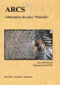 Arcs : fabrication des arcs primitifs. Volume 1