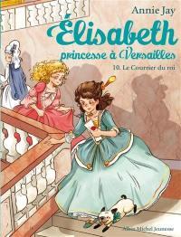 Elisabeth, princesse à Versailles. Volume 10, Le courrier du roi
