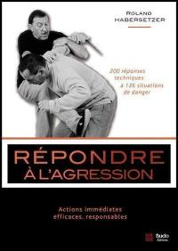 Répondre à l'agression : actions immédiates, efficaces, responsables : 200 réponses techniques à 126 situations de danger