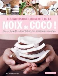 Les incroyables bienfaits de la noix de coco ! : santé, beauté, alimentation, les meilleures recettes