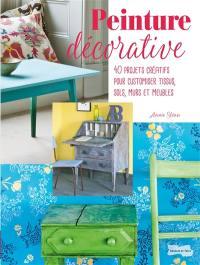 Peinture décorative : 40 projets créatifs pour customiser tissus, sols, murs et meubles