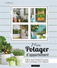 Mon potager d'appartement : cultivez toute l'année à la maison vos herbes aromatiques, fruits et légumes