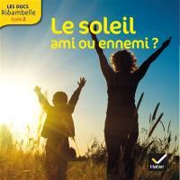 Le soleil, ami ou ennemi ? : cycle 2