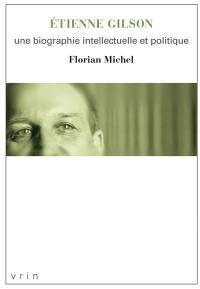 Etienne Gilson : une biographie intellectuelle et politique