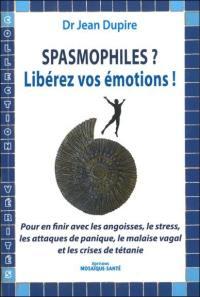 Spasmophiles ? Libérez vos émotions ! : pour en finir avec les angoisses, le stress, les attaques de panique, le malaise vagal et les crises de tétanie