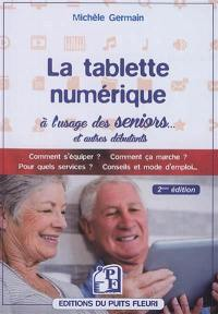 La tablette numérique à l'usage des seniors... et autres débutants : guide d'utilisation & conseils : comment s'équiper ? Comment ça marche ? Pour quels services ? Conseils et mode d'emploi...