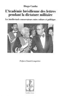 L'Académie brésilienne des lettres pendant la dictature militaire : les intellectuels conservateurs entre culture et politique