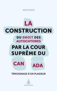 La construction du droit des Autochtones par la Cour suprême du Canada  : témoignage d'un plaideur
