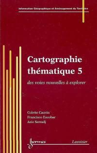Cartographie thématique. Volume 5, Des voies nouvelles à explorer