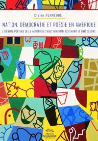 Nation, démocratie et poésie en Amérique : l'identité poétique de la nation chez Walt Whitman, José Marti et Aimé Césaire