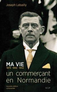 Ma vie : 1873, 1892, 1942 : un commerçant en Normandie