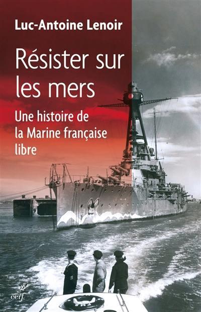 Résister sur les mers : une histoire de la Marine française libre