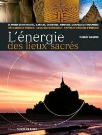 L'énergie des lieux sacrés : le Mont-Saint-Michel, Carnac, Chartres, menhirs, chapelles et dolmens