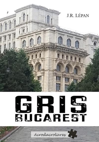 Gris Bucarest : thriller