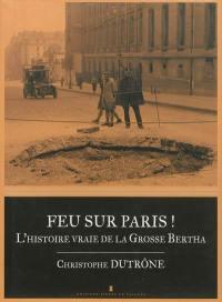 Feu sur Paris ! : l'histoire vraie de la Grosse Bertha