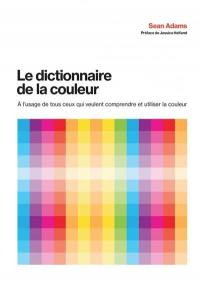 Le dictionnaire de la couleur : à l'usage de tous ceux qui veulent comprendre et utiliser la couleur
