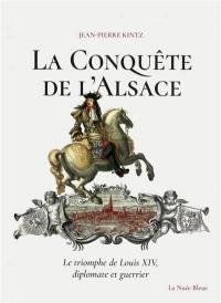 La conquête de l'Alsace : le triomphe de Louis XIV, diplomate et guerrier