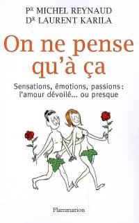 On ne pense qu'à ça : sensations, émotions, passions : l'amour dévoilé ou presque
