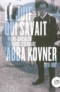 Le Juif qui savait : Wilno-Jérusalem : la figure légendaire d'Abba Kovner, 1918-1987