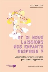 Et si nous laissions nos enfants respirer ? : comprendre l'hyper-parentalité pour mieux l'apprivoiser