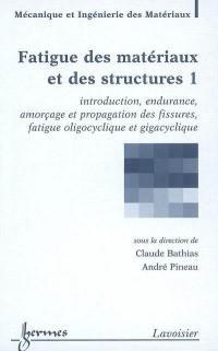 Fatigue des matériaux et des structures. Volume 1, Introduction, endurance, amorçage et propagation des fissures, fatigue oligocyclique et gigacyclique