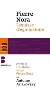 Esquisse d'ego-histoire; Suivi de L'historien, le pouvoir et le passé. Précédé de L'histoire selon Pierre Nora