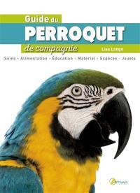 Guide du perroquet de compagnie : soins, alimentation, éducation, matériel, espèces, jouets