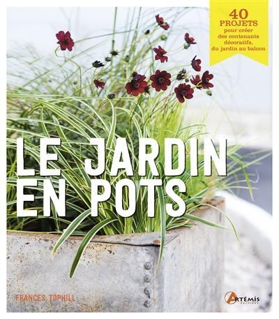 Le jardin en pots : 40 projets pour créer des contenants décoratifs, du jardin au balcon