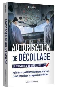 Autorisation de décollage : un commandant de bord raconte : problèmes techniques, imprévus, crise de panique, passagers incontrôlables...