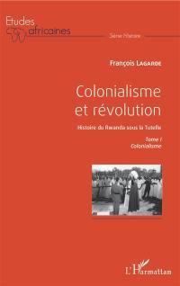 Colonialisme et révolution : histoire du Rwanda sous la tutelle. Volume 1, Colonialisme