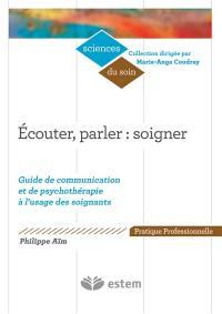 Ecouter, parler : soigner : guide de communication et de psychothérapie à l'usage des soignants