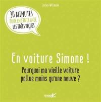 En voiture Simone ! : pourquoi ma vieille voiture pollue moins qu'une neuve ? : 30 minutes pour en finir avec les idées reçues