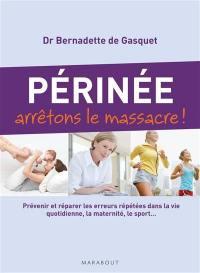 Périnée : arrêtons le massacre ! : prévenir et réparer les erreurs répétées dans la vie quotidienne, la maternité, le sport...