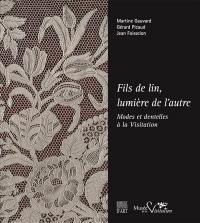 Fils de lin, lumière de l'autre : modes et dentelles à la Visitation : exposition, Moulins, Musée de la Visitation et de la vie bourbonnaise, du 19 mai au 23 décembre 2017